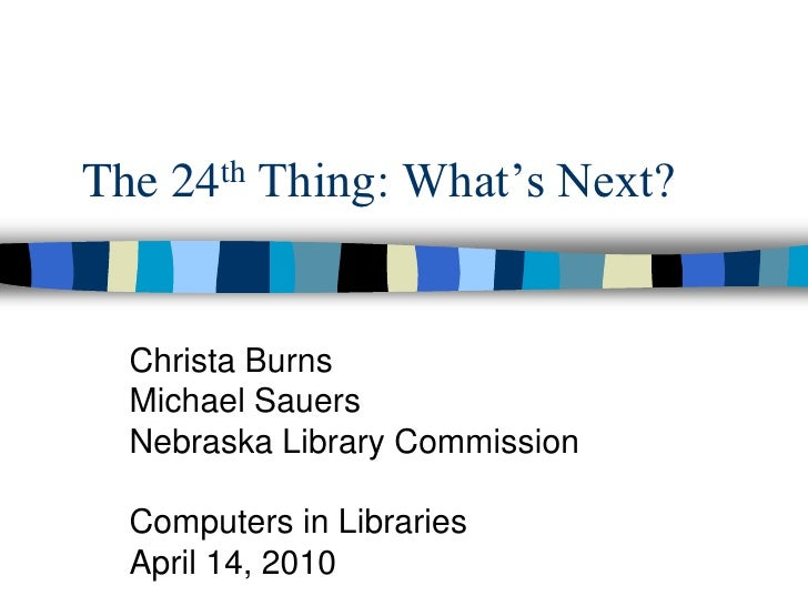 The 24th Thing: What's Next?<br />Christa Burns<br />Michael Sauers<br />Nebraska Library Commission<br />Computers in Lib...