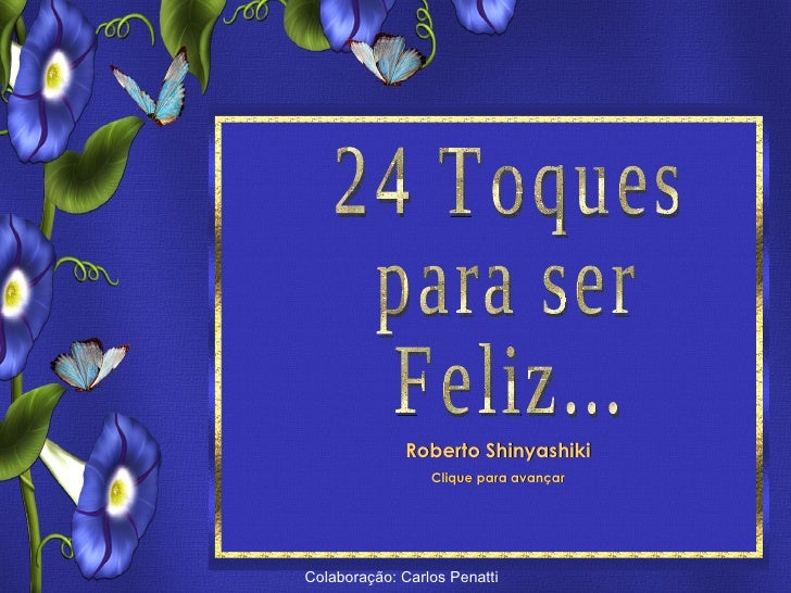 24 Toques para ser feliz  Roberto ShinyashikiFormatação: ©Maristela Ferreira Todos os direitos reservados                 ...