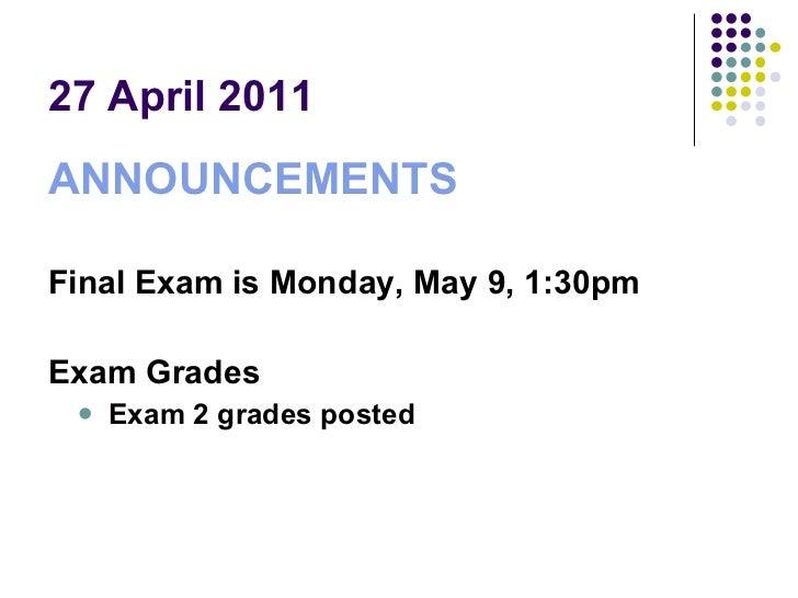 27 April 2011 <ul><li>ANNOUNCEMENTS </li></ul><ul><li>Final Exam is Monday, May 9, 1:30pm </li></ul><ul><li>Exam Grades </...