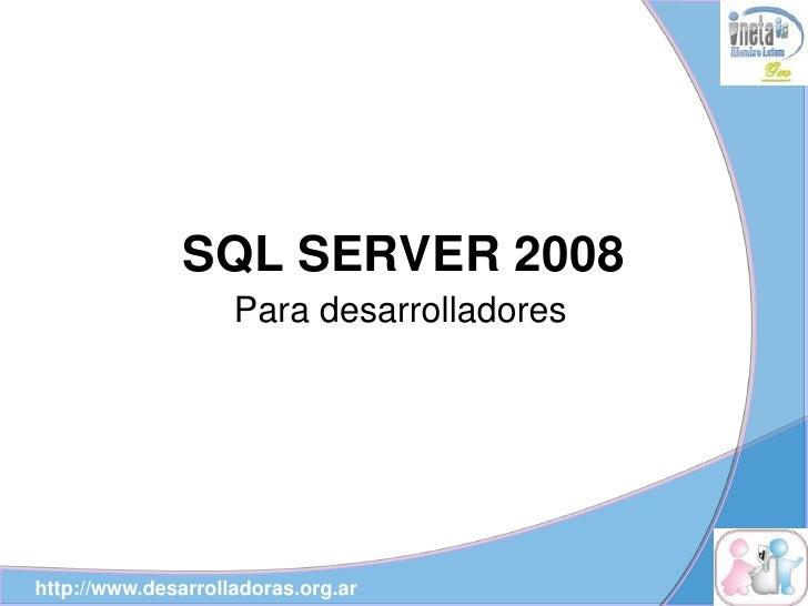 SQL SERVER 2008                     Para desarrolladores     http://www.desarrolladoras.org.ar