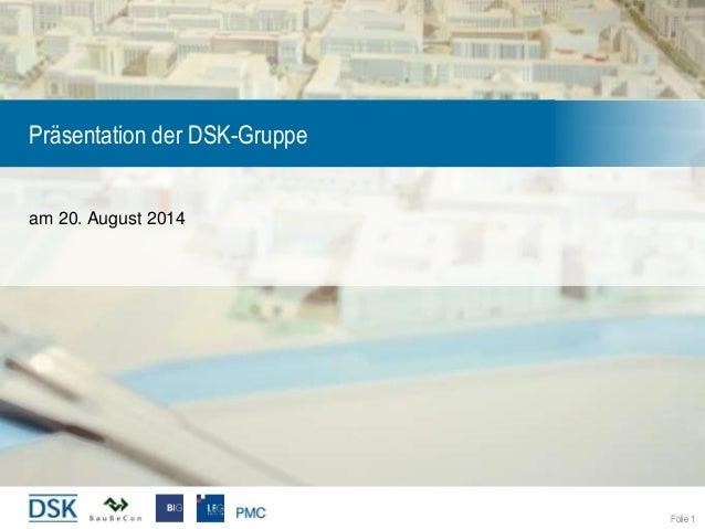 Folie 1 Präsentation der DSK-Gruppe am 20. August 2014