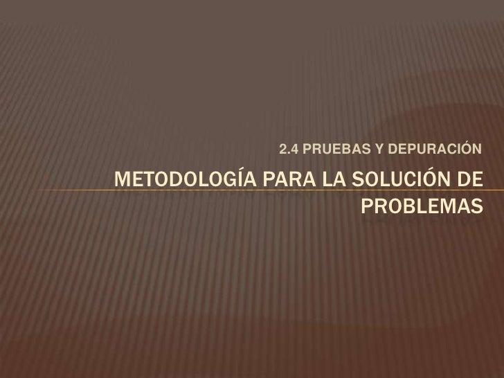 2.4 PRUEBAS Y DEPURACIÓN<br />METODOLOGÍA PARA LA SOLUCIÓN DE PROBLEMAS<br />
