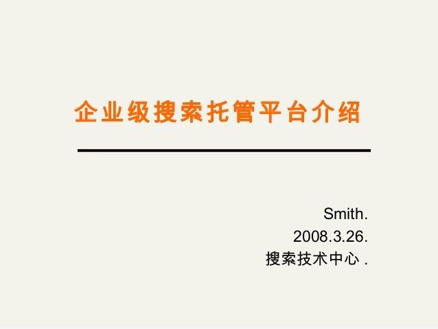 企业级搜索托管平台介绍 Smith. 2008.3.26. 搜索技术中心 .