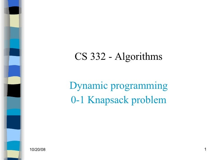 <ul><li>CS 332 - Algorithms </li></ul><ul><li>Dynamic programming </li></ul><ul><li>0-1 Knapsack problem </li></ul>