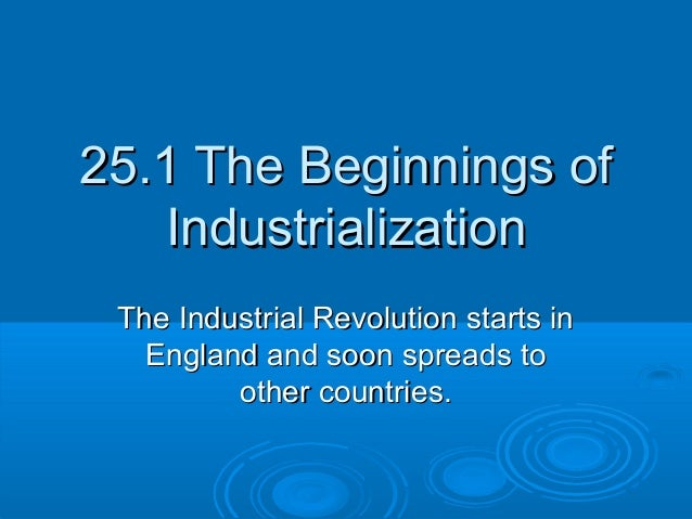 25.1 The Beginnings of25.1 The Beginnings ofIndustrializationIndustrializationThe Industrial Revolution starts inThe Indus...