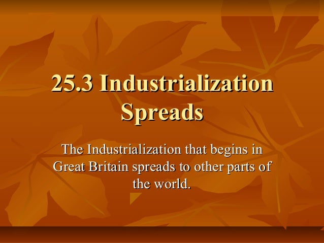 25.3 Industrialization25.3 IndustrializationSpreadsSpreadsThe Industrialization that begins inThe Industrialization that b...