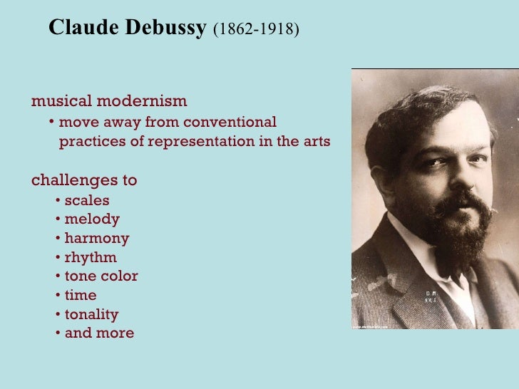 Claude Debussy  (1862-1918) musical modernism •  move away from conventional practices of representation in the arts chall...