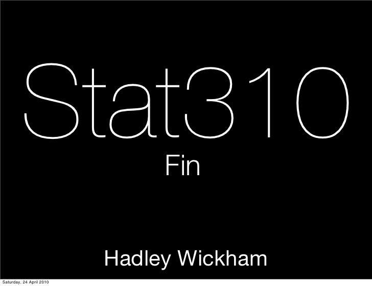 Stat310               Fin                             Hadley Wickham Saturday, 24 April 2010