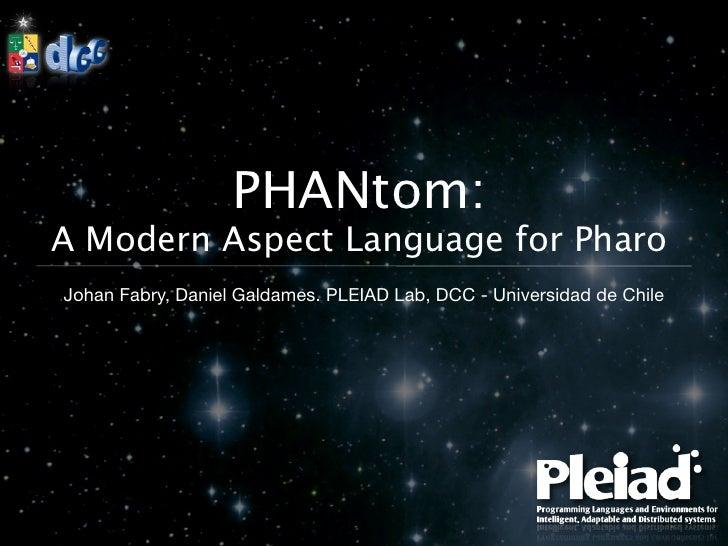 PHANtom:A Modern Aspect Language for PharoJohan Fabry, Daniel Galdames. PLEIAD Lab, DCC - Universidad de Chile