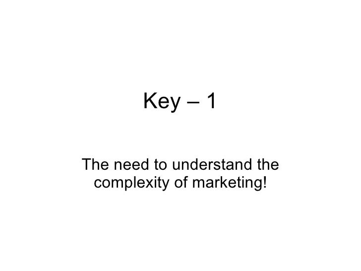Key – 1 The need to understand the complexity of marketing!
