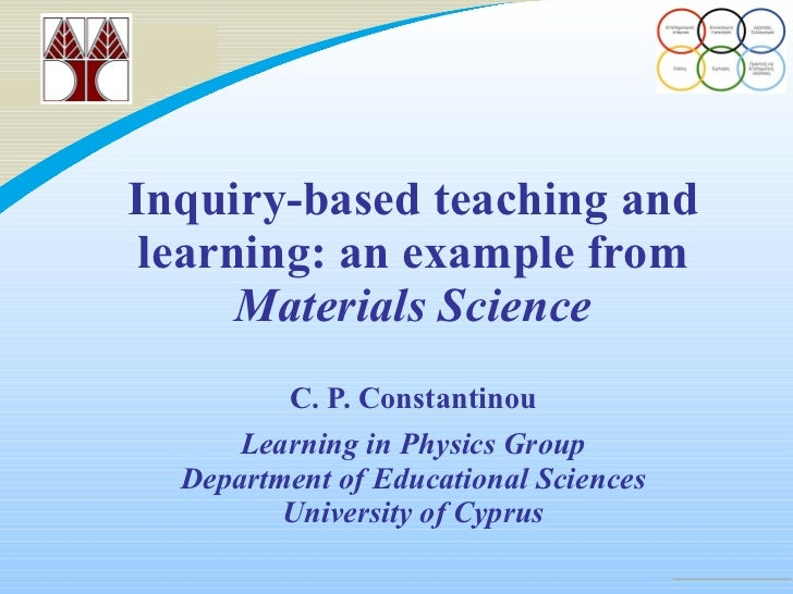 Inquiry-based teaching and learning: an example from  Materials Science   C. P. Constantinou Learning in Physics Group Dep...