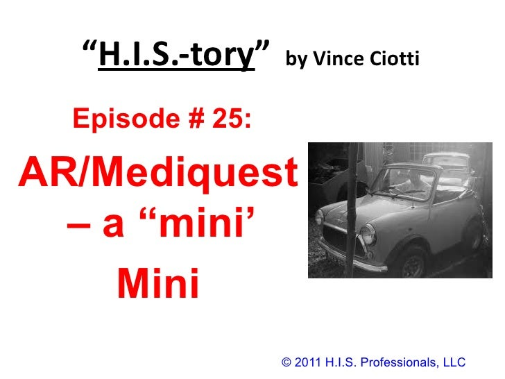 """ H.I.S.-tory ""   by Vince Ciotti © 2011 H.I.S. Professionals, LLC Episode # 25:  AR/Mediquest – a ""mini'  Mini"