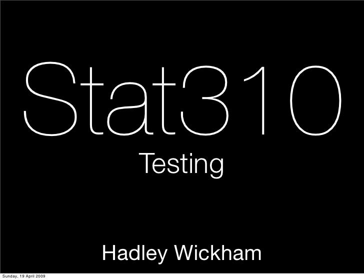Stat310            Testing                           Hadley Wickham Sunday, 19 April 2009