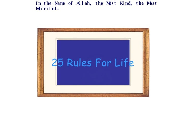 25 Rules For Life In the Name of Allah, the Most Kind, the Most Merciful.