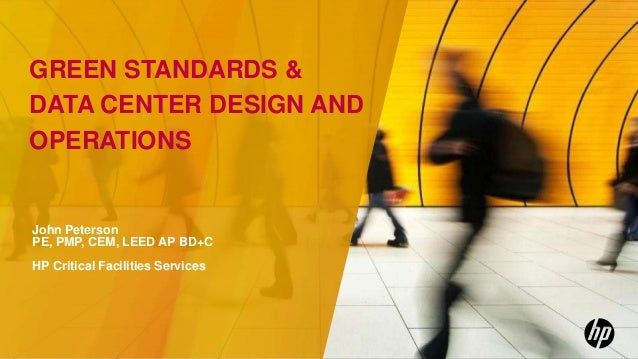 GREEN STANDARDS &DATA CENTER DESIGN ANDOPERATIONSJohn PetersonPE, PMP, CEM, LEED AP BD+CHP Critical Facilities Services