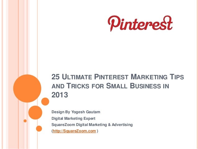 25 ULTIMATE PINTEREST MARKETING TIPSAND TRICKS FOR SMALL BUSINESS IN2013Design By Yogesh GautamDigital Marketing ExpertSqu...