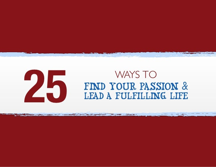 25            WAYS TO      Find Your Passion &      Lead a Fulfilling Life