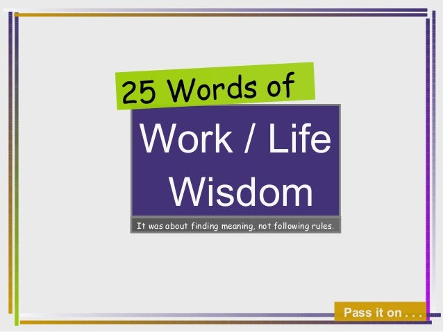 Work / Life Wisdom 25 Words of Pass it on . . . It was about finding meaning, not following rules.