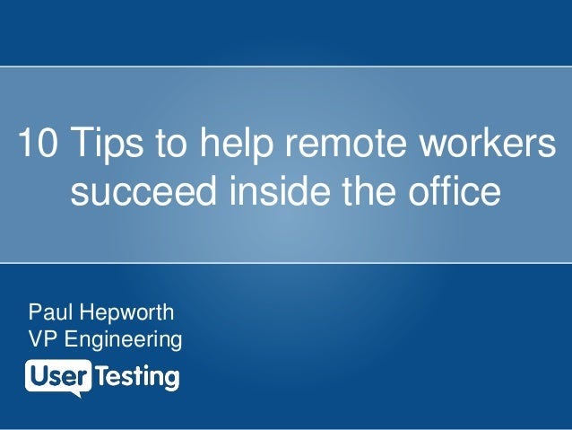10 Tips to help remote workers succeed inside the office Paul Hepworth VP Engineering