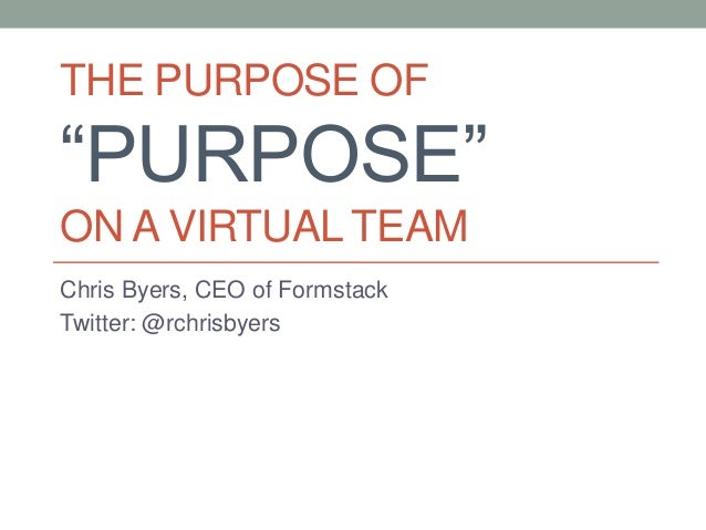 "THE PURPOSE OF ""PURPOSE"" ON A VIRTUAL TEAM Chris Byers, CEO of Formstack Twitter: @rchrisbyers"