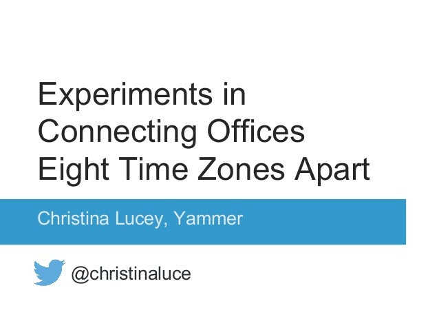 Experiments in Connecting Offices Eight Time Zones Apart Christina Lucey, Yammer @christinaluce