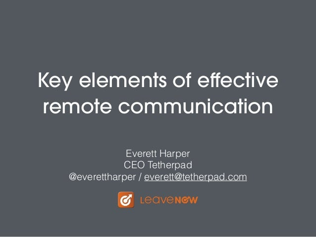 Key elements of effective remote communication Everett Harper CEO Tetherpad @everettharper / everett@tetherpad.com