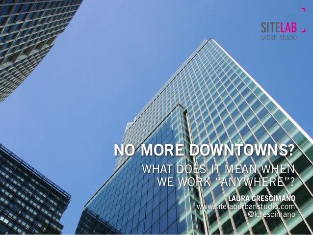 "NO MORE DOWNTOWNS? WHAT DOES IT MEAN WHEN WE WORK ""ANYWHERE""? LAURA CRESCIMANO www.sitelaburbanstudio.com @lcrescimano"