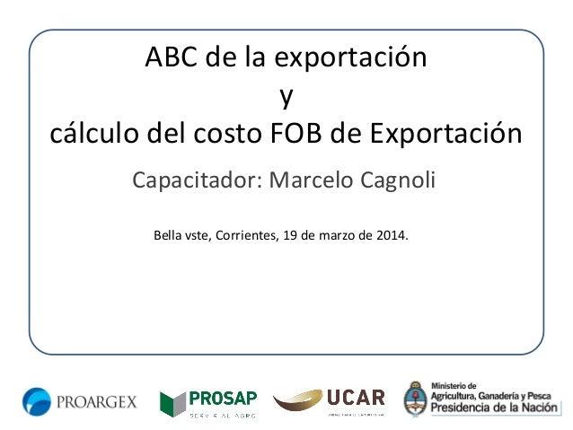 ABC de la exportación y cálculo del costo FOB de Exportación Capacitador: Marcelo Cagnoli Bella vste, Corrientes, 19 de ma...