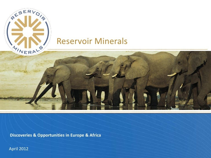 Reservoir MineralsDiscoveries & Opportunities in Europe & AfricaApril 2012