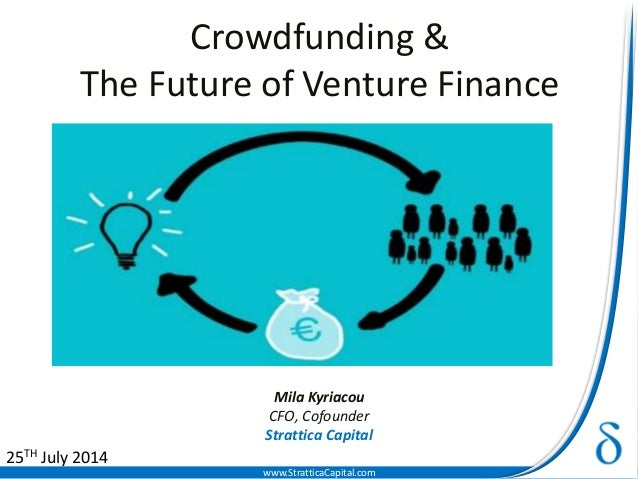www.StratticaCapital.com Crowdfunding & The Future of Venture Finance Mila Kyriacou CFO, Cofounder Strattica Capital 25TH ...