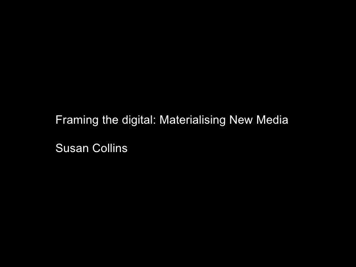 """Framing the digital: Materialising New Media""-Susan Collins"