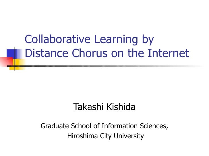 Collaborative Learning by Distance Chorus on the Internet Takashi Kishida Graduate School of Information Sciences, Hiroshi...
