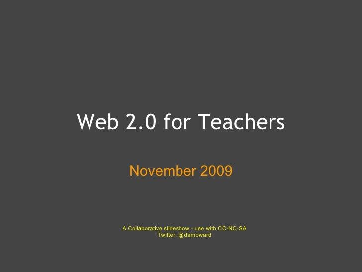 Web 2.0 for Teachers November 2009 A Collaborative slideshow - use with CC-NC-SA Twitter: @damoward