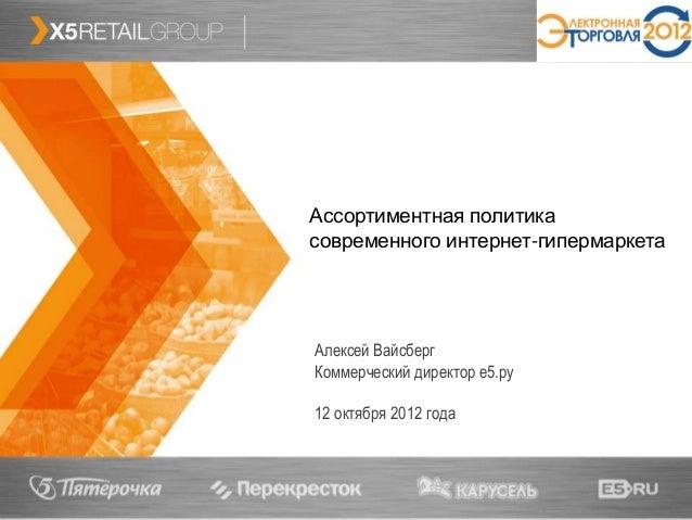 1 Ассортиментная политика современного интернет-гипермаркета Алексей Вайсберг Коммерческий директор е5.ру 12 октября 2012 ...