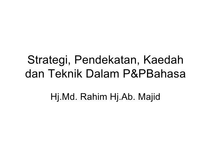 Strategi, Pendekatan, Kaedah dan Teknik Dalam P&PBahasa Hj.Md. Rahim Hj.Ab. Majid