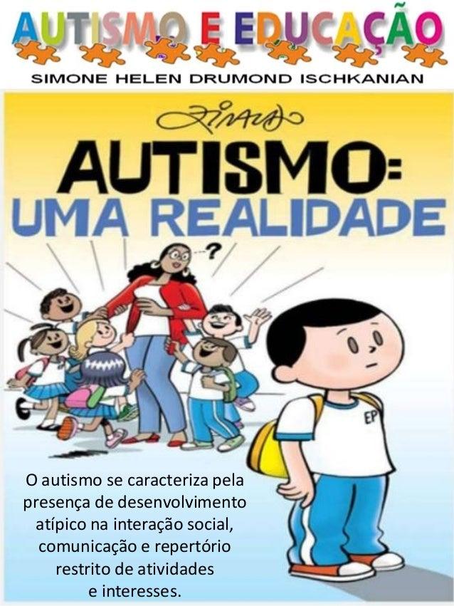 O autismo se caracteriza pela presença de desenvolvimento atípico na interação social, comunicação e repertório restrito d...