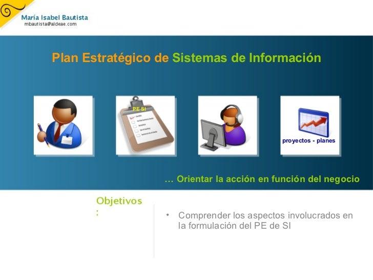 <ul><ul><li>Comprender los aspectos involucrados en la formulación del PE de SI </li></ul></ul>Plan Estratégico de  Sistem...