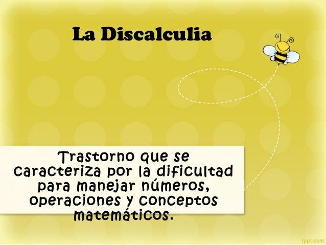 La Discalculia Trastorno que se caracteriza por la dificultad para manejar números, operaciones y conceptos matemáticos.