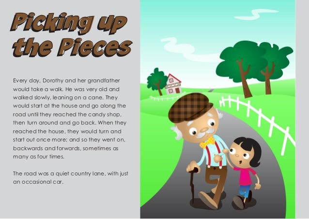 Picking up the Pieces Picking up the Pieces Every day, Dorothy and her grandfather would take a walk. He was very old and ...