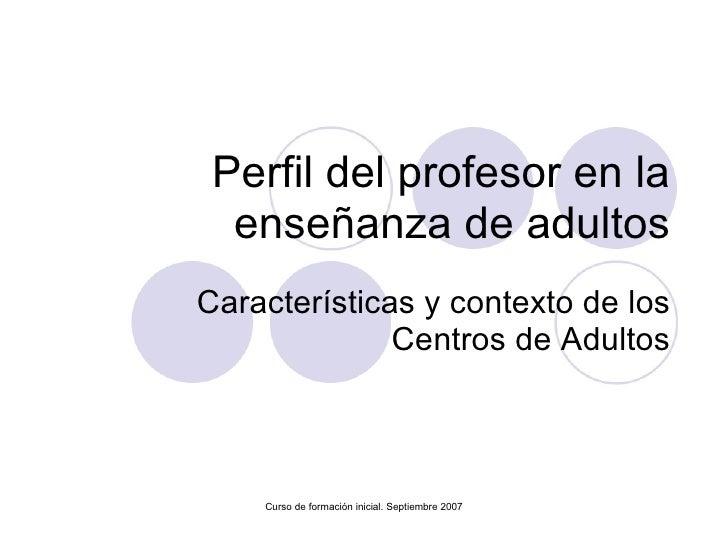 Perfil del profesor en la enseñanza de adultos Características y contexto de los Centros de Adultos Curso de formación ini...