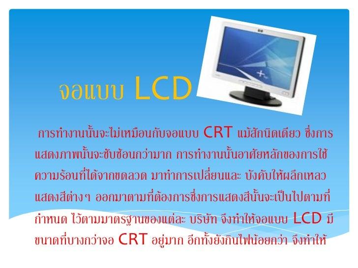 จอแบบ LCD การทางานนั้นจะไม่เหมือนกับจอแบบ CRT แม้สักนิดเดียว ซึ่งการแสดงภาพนั้นจะซับซ้อนกว่ามาก การทางานนั้นอาศัยหลักของกา...