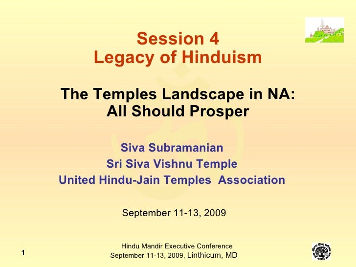 Session 4 Legacy of Hinduism The Temples Landscape in NA: All Should Prosper Siva Subramanian Sri Siva Vishnu Temple Unite...