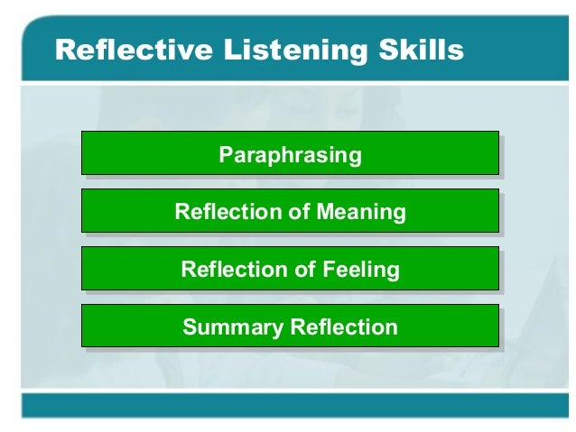 listening skills reflection One of the best ways to improve your relationship with another person is to practice reflective listening techniques positive communication requires more than just letting someone say what they want to say without interrupting, while politely waiting your turn to speak reflective listening combines the skills of.