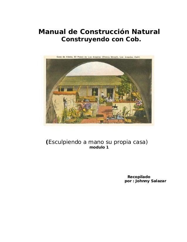 Manual de Construcción Natural Construyendo con Cob.  (Esculpiendo a mano su propia casa) modulo 1  Recopilado por : Johnn...