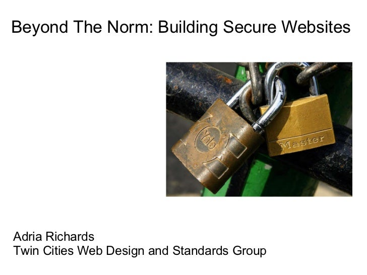 Beyond The Norm: Building Secure Websites Adria Richards Twin Cities Web Design and Standards Group