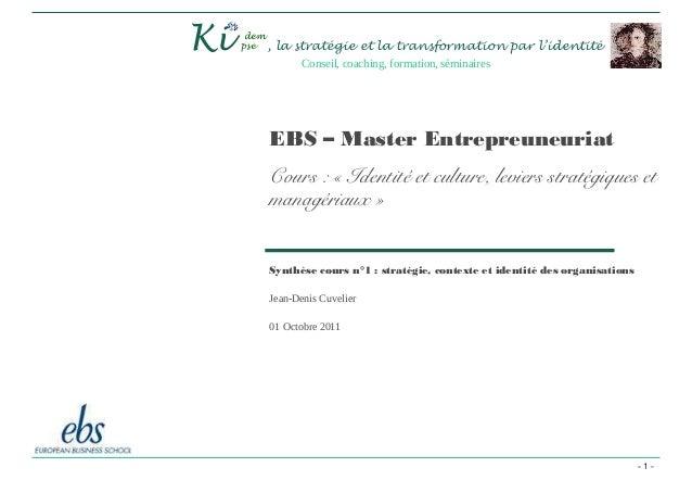 - 1 - Synthèse cours n°1 : stratégie, contexte et identité des organisations Jean-Denis Cuvelier 01 Octobre 2011 Ki , la ...