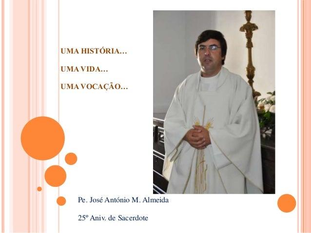 UMA HISTÓRIA… UMA VIDA… UMA VOCAÇÃO… Pe. José António M. Almeida 25º Aniv. de Sacerdote