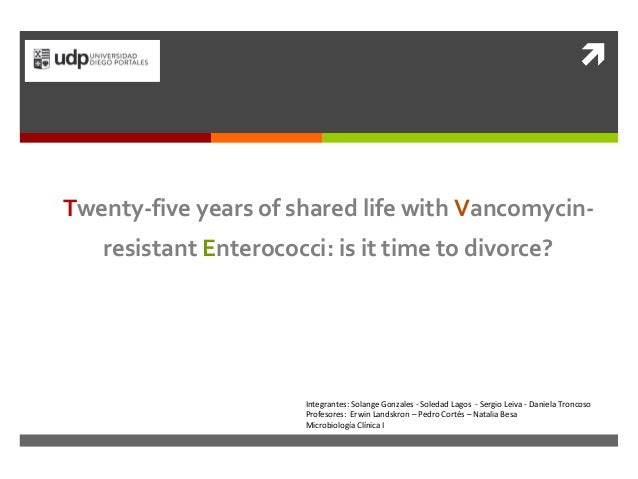   Twenty-five years of shared life with Vancomycin-resistant  Enterococci: is it time to divorce?  Integrantes: Solange G...