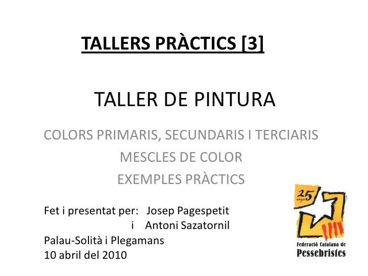 TALLERS PRÀCTICS [3]            TALLER DE PINTURA COLORS PRIMARIS, SECUNDARIS I TERCIARIS           MESCLES DE COLOR      ...