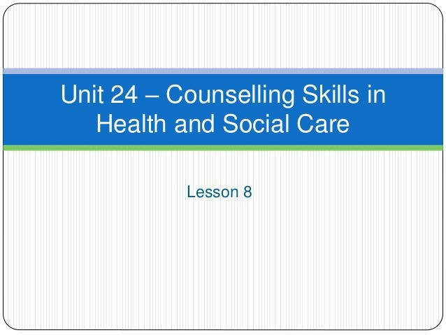 Lesson 8 Unit 24 – Counselling Skills in Health and Social Care